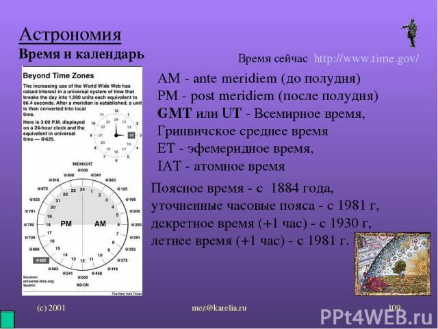 (с) 2001 mez@karelia.ru * Астрономия Время и календарь Время сейчас http://www.time.gov/ AM - ante meridiem (до полудня) PM - post meridiem (после полудня) GMT или UT - Всемирное время, Гринвичское среднее время ET - эфемеридное время, IAT - атомное…