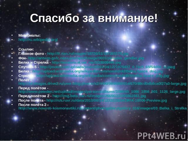 Спасибо за внимание! Материалы: http://ru.wikipedia.org/ Ссылки: Главное фото - http://fr.rian.ru/images/18726/51/187265175.jpg Фон- http://antwrp.gsfc.nasa.gov/apod/image/0601/pleiades_gendler.jpg Белка и Стрелка - http://aviatoru.at.ua/_nw/3/39008…