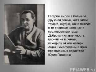Гагарин вырос в большой, дружной семье, хотя жили трудно, скудно, как и многие в