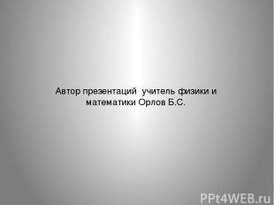 Автор презентаций учитель физики и математики Орлов Б.С.