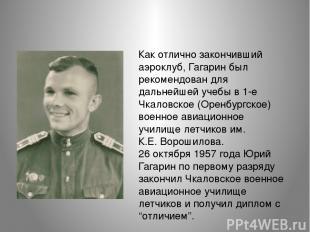 Как отлично закончивший аэроклуб, Гагарин был рекомендован для дальнейшей учебы
