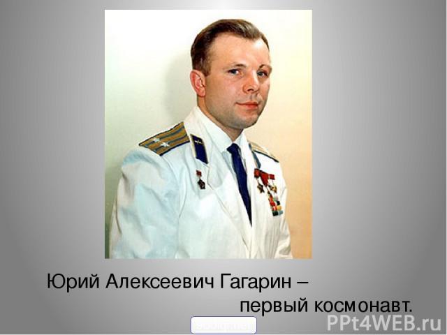 Юрий Алексеевич Гагарин – первый космонавт. 900igr.net