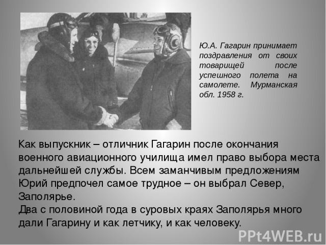 Ю.А. Гагарин принимает поздравления от своих товарищей после успешного полета на самолете. Мурманская обл. 1958 г. Как выпускник – отличник Гагарин после окончания военного авиационного училища имел право выбора места дальнейшей службы. Всем заманчи…