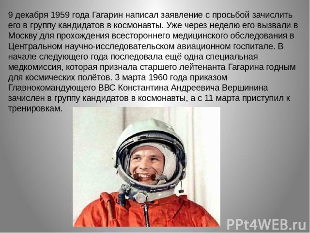 9 декабря 1959 года Гагарин написал заявление с просьбой зачислить его в группу кандидатов в космонавты. Уже через неделю его вызвали в Москву для прохождения всестороннего медицинского обследования в Центральном научно-исследовательском авиационном…