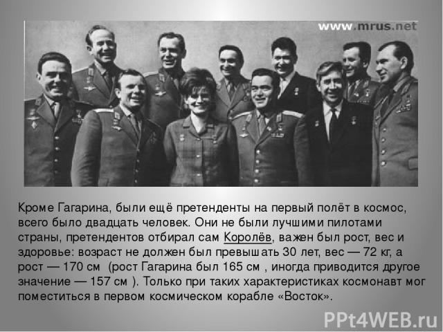 Кроме Гагарина, были ещё претенденты на первый полёт в космос, всего было двадцать человек. Они не были лучшими пилотами страны, претендентов отбирал сам Королёв, важен был рост, вес и здоровье: возраст не должен был превышать 30 лет, вес— 72кг, а…