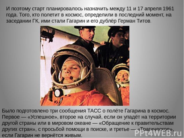 И поэтому старт планировалось назначить между 11 и 17 апреля 1961 года. Того, кто полетит в космос, определили в последний момент, на заседании ГК, ими стали Гагарин и его дублёр Герман Титов. Было подготовлено три сообщения ТАСС о полёте Гагарина в…