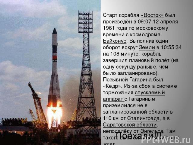 Старт корабля «Восток» был произведён в 09:07 12 апреля 1961 года по московскому времени с космодрома Байконур. Выполнив один оборот вокруг Земли в 10:55:34 на 108 минуте, корабль завершил плановый полёт (на одну секунду раньше, чем было запланирова…