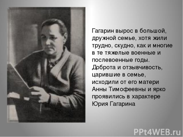 Гагарин вырос в большой, дружной семье, хотя жили трудно, скудно, как и многие в те тяжелые военные и послевоенные годы. Доброта и отзывчивость, царившие в семье, исходили от его матери Анны Тимофеевны и ярко проявились в характере Юрия Гагарина