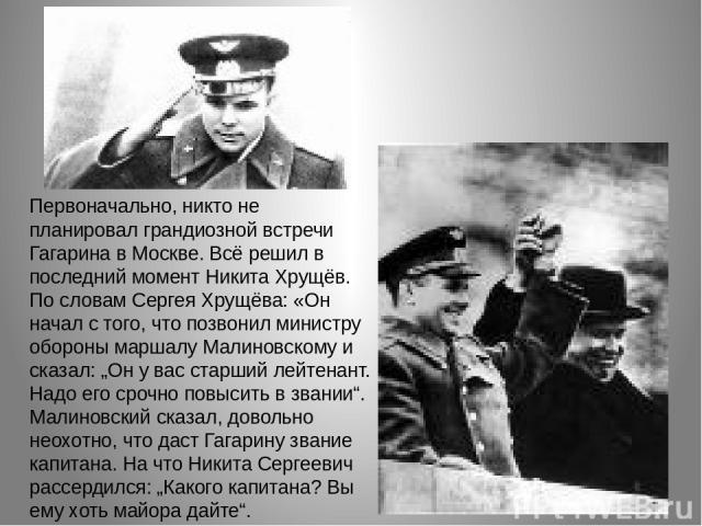 """Первоначально, никто не планировал грандиозной встречи Гагарина в Москве. Всё решил в последний момент Никита Хрущёв. По словам Сергея Хрущёва: «Он начал с того, что позвонил министру обороны маршалу Малиновскому и сказал: """"Он у вас старший лейтенан…"""