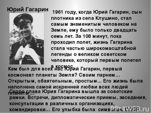 1961 году, когда Юрий Гагарин, сын плотника из села Клушино, стал самым знаменитым человеком на Земле, ему было только двадцать семь лет. За 108 минут, пока проходил полет, жизнь Гагарина стала частью широкомасштабной легенды о великом советском …