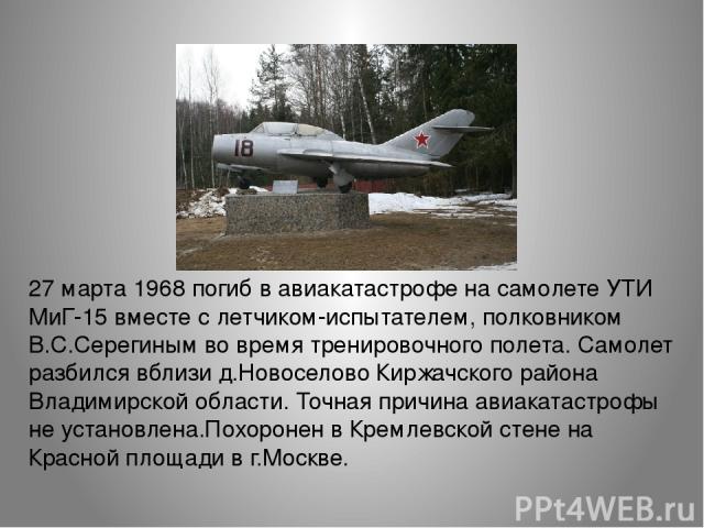 27 марта 1968 погиб в авиакатастрофе на самолете УТИ МиГ-15 вместе с летчиком-испытателем, полковником В.С.Серегиным во время тренировочного полета. Самолет разбился вблизи д.Новоселово Киржачского района Владимирской области. Точная причина авиакат…