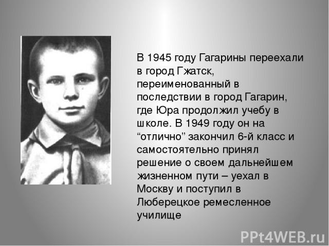 """В 1945 году Гагарины переехали в город Гжатск, переименованный в последствии в город Гагарин, где Юра продолжил учебу в школе. В 1949 году он на """"отлично"""" закончил 6-й класс и самостоятельно принял решение о своем дальнейшем жизненном пути – уехал в…"""