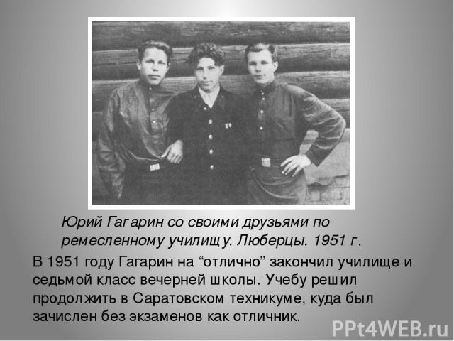 """Юрий Гагарин со своими друзьями по ремесленному училищу. Люберцы. 1951 г. В 1951 году Гагарин на """"отлично"""" закончил училище и седьмой класс вечерней школы. Учебу решил продолжить в Саратовском техникуме, куда был зачислен без экзаменов как отличник."""