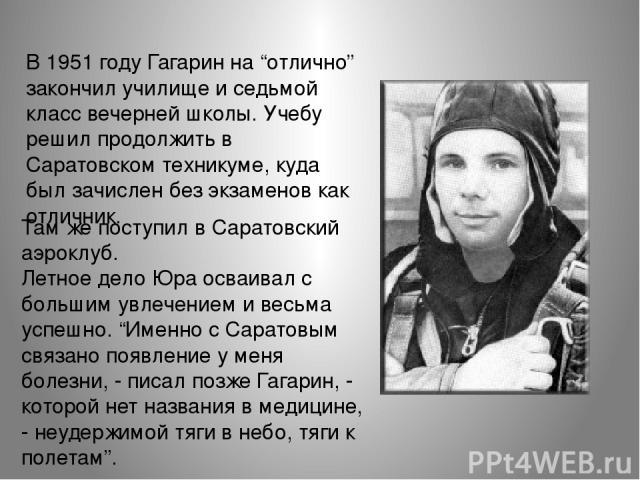 """В 1951 году Гагарин на """"отлично"""" закончил училище и седьмой класс вечерней школы. Учебу решил продолжить в Саратовском техникуме, куда был зачислен без экзаменов как отличник. Там же поступил в Саратовский аэроклуб. Летное дело Юра осваивал с боль…"""