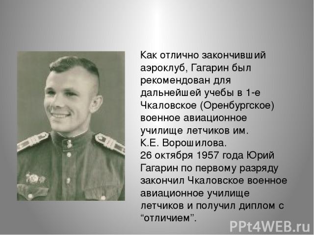 Как отлично закончивший аэроклуб, Гагарин был рекомендован для дальнейшей учебы в 1-е Чкаловское (Оренбургское) военное авиационное училище летчиков им. К.Е.Ворошилова. 26 октября 1957 года Юрий Гагарин по первому разряду закончил Чкаловское военно…