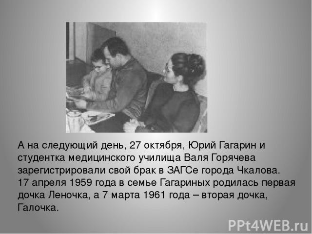 А на следующий день, 27 октября, Юрий Гагарин и студентка медицинского училища Валя Горячева зарегистрировали свой брак в ЗАГСе города Чкалова. 17 апреля 1959 года в семье Гагариных родилась первая дочка Леночка, а 7 марта 1961 года – вторая дочка, …