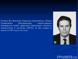 В начале 80-х Валентина Терешкова познакомилась с Юлием Германовичем Шапошниковы