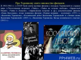 Про Терешкову снято множество фильмов. В 1963-1964 г.г. в СССР были сняты научны
