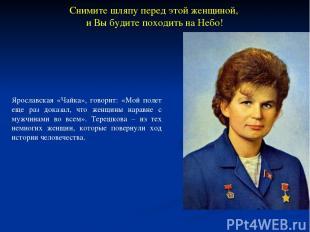 Ярославская «Чайка», говорит: «Мой полет еще раз доказал, что женщины наравне с