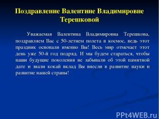 Поздравление Валентине Владимировне Терешковой Уважаемая Валентина Владимировна