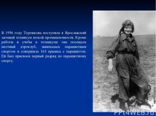 В 1956 году Терешкова поступила в Ярославский заочный техникум легкой промышленн