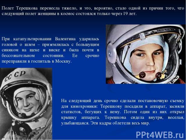 Полет Терешкова перенесла тяжело, и это, вероятно, стало одной из причин того, что следующий полет женщины в космос состоялся только через 19 лет. При катапультировании Валентина ударилась головой о шлем – приземлилась с большущим синяком на щеке и …