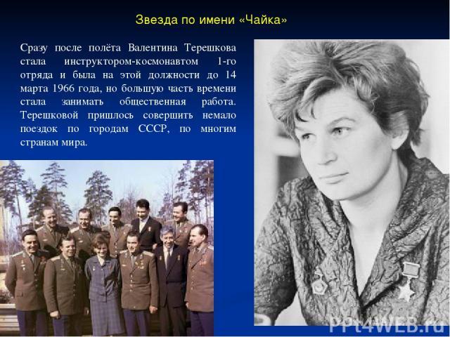 Звезда по имени «Чайка» Сразу после полёта Валентина Терешкова стала инструктором-космонавтом 1-го отряда и была на этой должности до 14 марта 1966 года, но большую часть времени стала занимать общественная работа. Терешковой пришлось совершить нема…