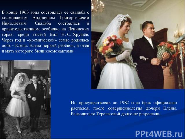 В конце 1963 года состоялась ее свадьба с космонавтом Андрияном Григорьевичем Николаевым. Свадьба состоялась в правительственном особняке на Ленинских горах, среди гостей был Н.С.Хрущёв. Через год в «космической» семье родилась дочь - Елена. Елена…