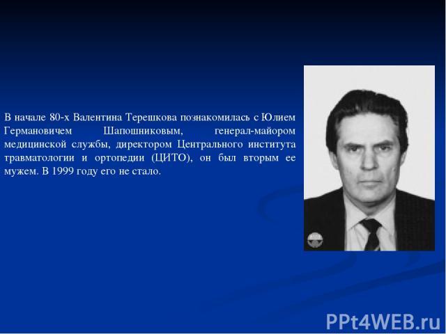 В начале 80-х Валентина Терешкова познакомилась с Юлием Германовичем Шапошниковым, генерал-майором медицинской службы, директором Центрального института травматологии и ортопедии (ЦИТО), он был вторым ее мужем. В 1999 году его не стало.