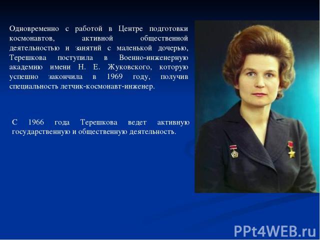 Одновременно с работой в Центре подготовки космонавтов, активной общественной деятельностью и занятий с маленькой дочерью, Терешкова поступила в Военно-инженерную академию имени Н. Е. Жуковского, которую успешно закончила в 1969 году, получив специа…