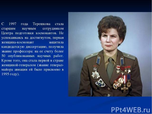 С 1997 года Терешкова стала старшим научным сотрудником Центра подготовки космонавтов. Не успокаиваясь на достигнутом, первая женщина-космонавт защитила кандидатскую диссертацию, получила звание профессора: на ее счету более 50 опубликованных научны…