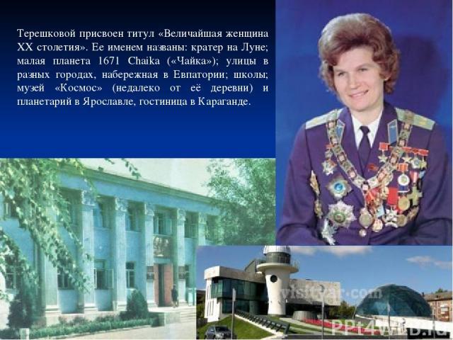 Терешковой присвоен титул «Величайшая женщина XX столетия». Ее именем названы: кратер на Луне; малая планета 1671 Chaika («Чайка»); улицы в разных городах, набережная в Евпатории; школы; музей «Космос» (недалеко от её деревни) и планетарий в Ярослав…