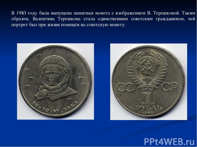 В 1983 году была выпущена памятная монета с изображением В. Терешковой. Таким образом, Валентина Терешкова стала единственным советским гражданином, чей портрет был при жизни помещён на советскую монету.