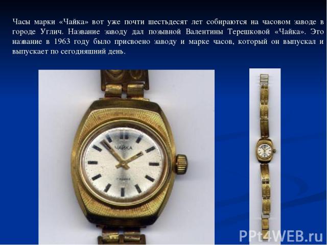 Часы марки «Чайка» вот уже почти шестьдесят лет собираются на часовом заводе в городе Углич. Название заводу дал позывной Валентины Терешковой «Чайка». Это название в 1963 году было присвоено заводу и марке часов, который он выпускал и выпускает по …