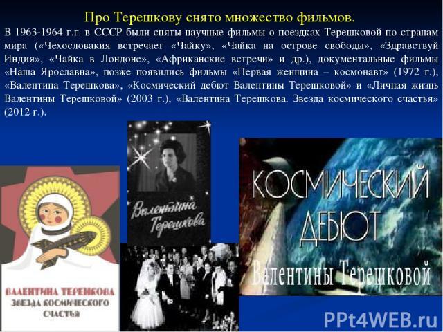 Про Терешкову снято множество фильмов. В 1963-1964 г.г. в СССР были сняты научные фильмы о поездках Терешковой по странам мира («Чехословакия встречает «Чайку», «Чайка на острове свободы», «Здравствуй Индия», «Чайка в Лондоне», «Африканские встречи»…