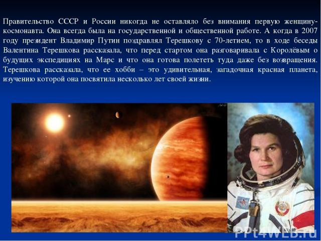 Правительство СССР и России никогда не оставляло без внимания первую женщину-космонавта. Она всегда была на государственной и общественной работе. А когда в 2007 году президент Владимир Путин поздравлял Терешкову с 70-летием, то в ходе беседы Валент…