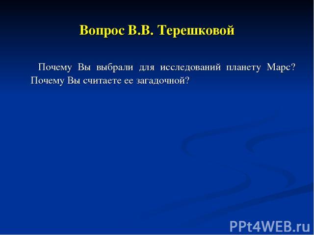 Вопрос В.В. Терешковой Почему Вы выбрали для исследований планету Марс? Почему Вы считаете ее загадочной?