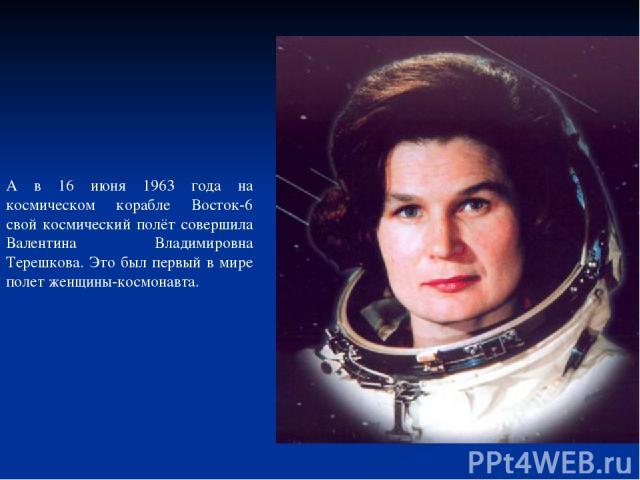 А в 16 июня 1963 года на космическом корабле Восток-6 свой космический полёт совершила Валентина Владимировна Терешкова. Это был первый в мире полет женщины-космонавта.