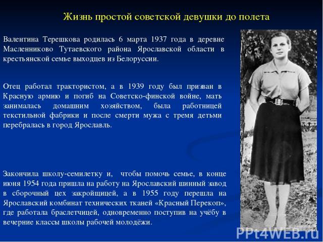 Валентина Терешкова родилась 6 марта 1937 года в деревне Масленниково Тутаевского района Ярославской области в крестьянской семье выходцев из Белоруссии. Закончила школу-семилетку и, чтобы помочь семье, в конце июня 1954 года пришла на работу на Яро…