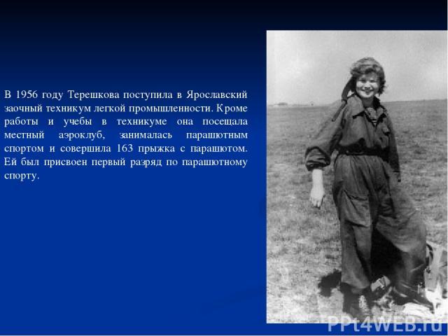 В 1956 году Терешкова поступила в Ярославский заочный техникум легкой промышленности. Кроме работы и учебы в техникуме она посещала местный аэроклуб, занималась парашютным спортом и совершила 163 прыжка с парашютом. Ей был присвоен первый разряд по …