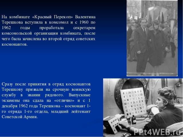 На комбинате «Красный Перекоп» Валентина Терешкова вступила в комсомол и с 1960 по 1962 годы проработала секретарем комсомольской организации комбината, после чего была зачислена во второй отряд советских космонавтов. Сразу после принятия в отряд ко…