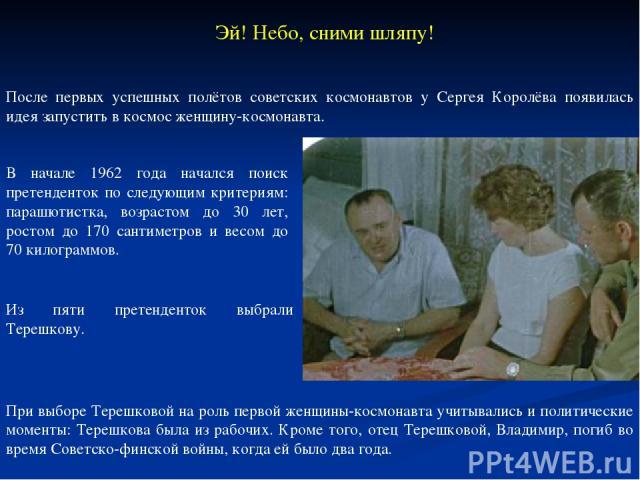 После первых успешных полётов советских космонавтов у Сергея Королёва появилась идея запустить в космос женщину-космонавта. Из пяти претенденток выбрали Терешкову. Эй! Небо, сними шляпу! В начале 1962 года начался поиск претенденток по следующим кри…
