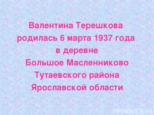 Валентина Терешкова родилась 6 марта 1937 года в деревне Большое Масленниково Ту