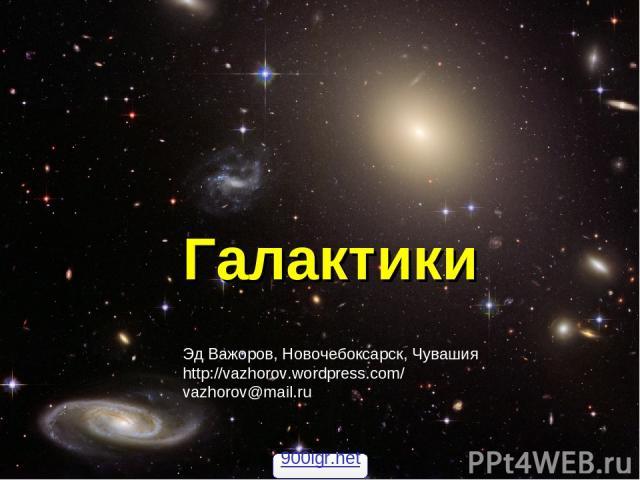 Галактики Эд Важоров, Новочебоксарск, Чувашия http://vazhorov.wordpress.com/ vazhorov@mail.ru 900igr.net