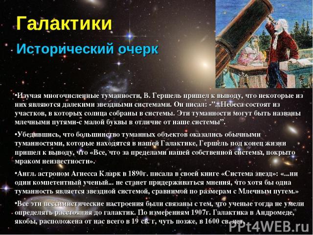 """Галактики Исторический очерк Изучая многочисленные туманности, В. Гершель пришел к выводу, что некоторые из них являются далекими звездными системами. Он писал: -""""...Небеса состоят из участков, в которых солнца собраны в системы. Эти туманности могу…"""