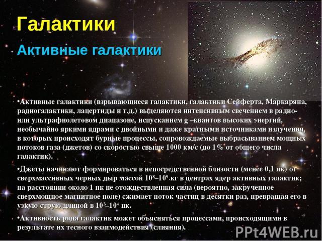 Галактики Активные галактики Активные галактики (взрывающиеся галактики, галактики Сейферта, Маркаряна, радиогалактики, лацертиды и т.д.) выделяются интенсивным свечением в радио- или ультрафиолетовом диапазоне, испусканием g –квантов высоких энерги…