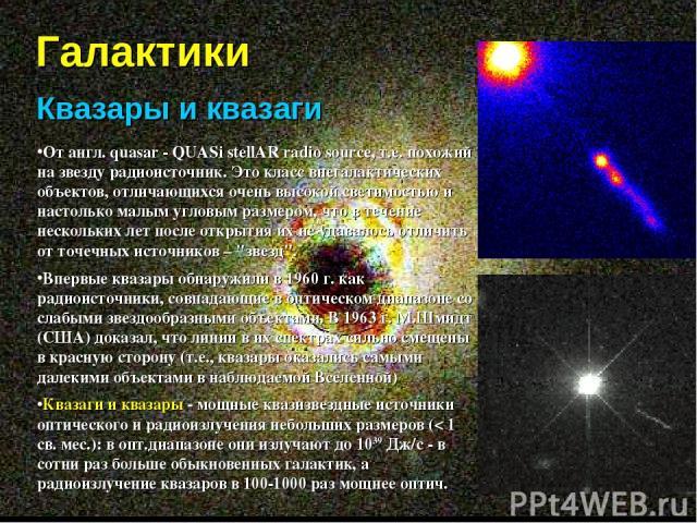 Галактики Квазары и квазаги От англ. quasar - QUASi stellAR radio source, т.е. похожий на звезду радиоисточник. Это класс внегалактических объектов, отличающихся очень высокой светимостью и настолько малым угловым размером, что в течение нескольких …