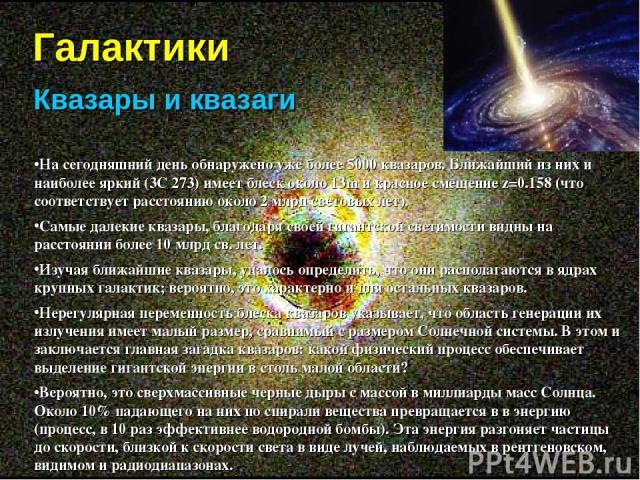 Галактики Квазары и квазаги На сегодняшний день обнаружено уже более 5000 квазаров. Ближайший из них и наиболее яркий (3С 273) имеет блеск около 13m и красное смещение z=0.158 (что соответствует расстоянию около 2 млрд световых лет). Самые далекие к…