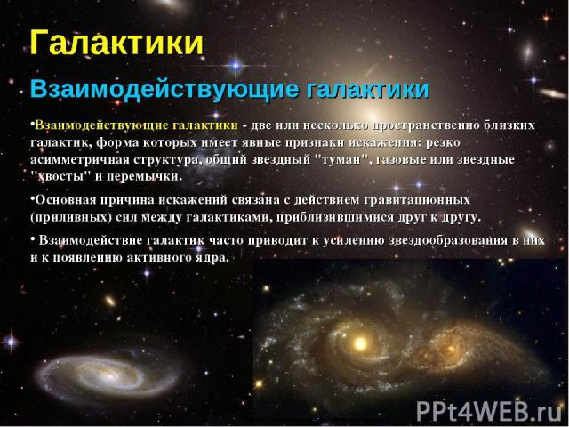 Галактики Взаимодействующие галактики Взаимодействующие галактики - две или несколько пространственно близких галактик, форма которых имеет явные признаки искажения: резко асимметричная структура, общий звездный
