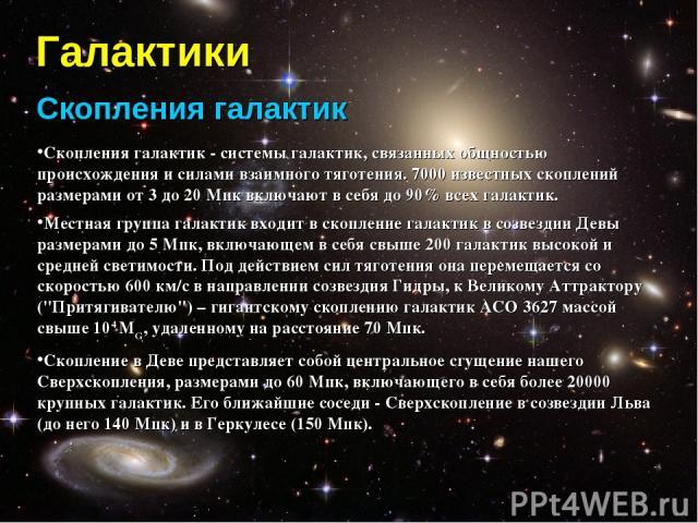 Галактики Скопления галактик Скопления галактик - системы галактик, связанных общностью происхождения и силами взаимного тяготения. 7000 известных скоплений размерами от 3 до 20 Мпк включают в себя до 90% всех галактик. Местная группа галактик входи…